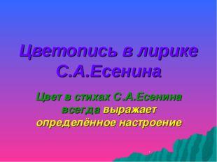 Цветопись в лирике С.А.Есенина Цвет в стихах С.А.Есенина всегда выражает опре
