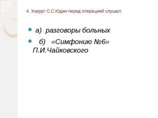 4. Хирург С.С.Юдин перед операцией слушал: а) разговоры больных б) «Симфонию