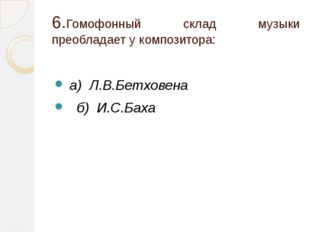 6.Гомофонный склад музыки преобладает у композитора: а) Л.В.Бетховена б) И.С.