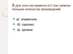 8.Для этого инструмента И.С.Бах написал большее количество произведений: а) к