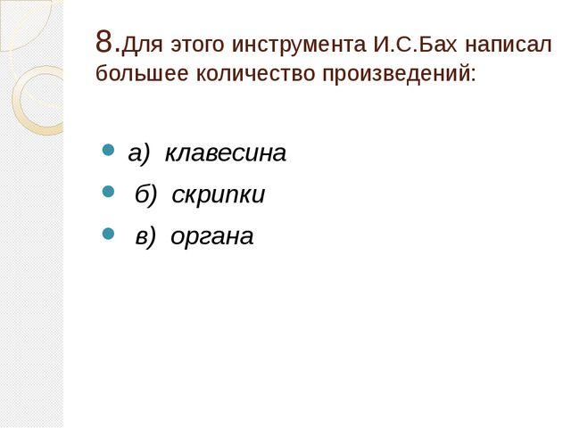8.Для этого инструмента И.С.Бах написал большее количество произведений: а) к...