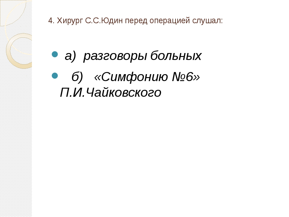 4. Хирург С.С.Юдин перед операцией слушал: а) разговоры больных б) «Симфонию...