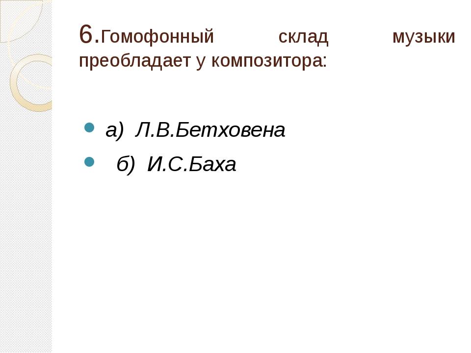 6.Гомофонный склад музыки преобладает у композитора: а) Л.В.Бетховена б) И.С....
