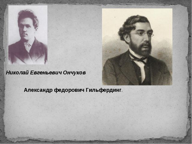 Николай Евгеньевич Ончуков Александр федорович Гильфердинг.