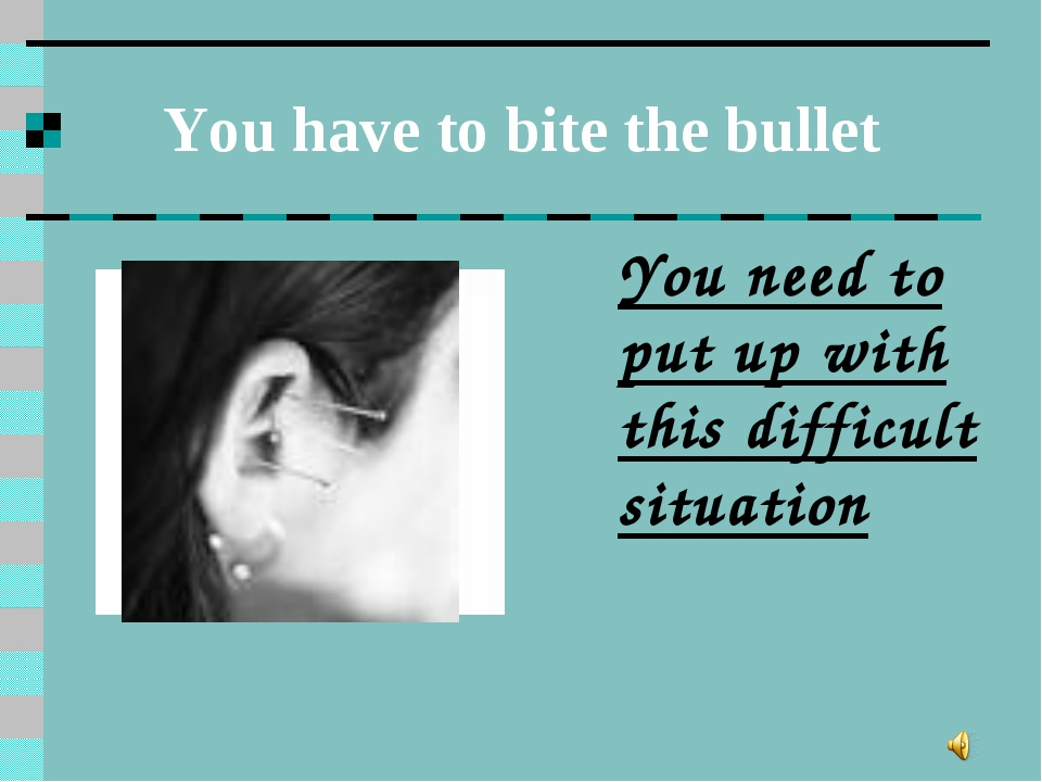 You have to bite the bullet You need to put up with this difficult situation