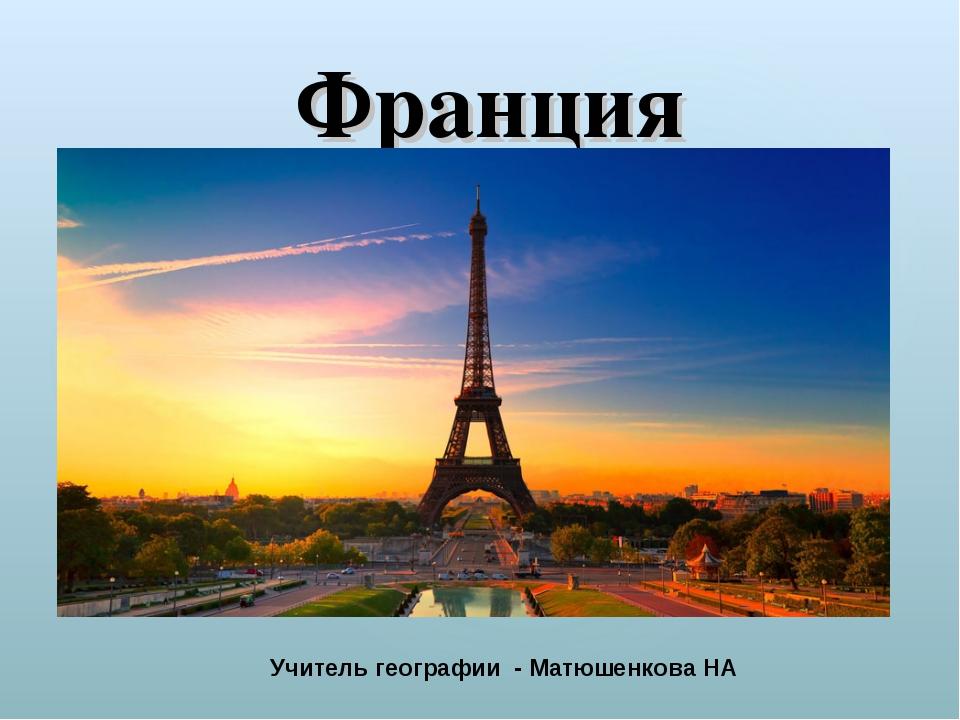 Франция Учитель географии - Матюшенкова НА {