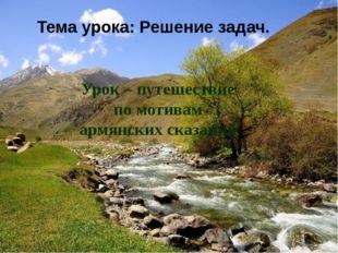Урок – путешествие по мотивам армянских сказаний Тема урока: Решение задач.