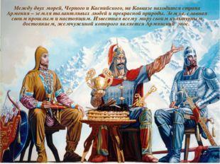 Между двух морей, Черного и Каспийского, на Кавказе находится страна Армения