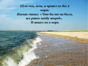 Шли они, шли, и привел их бог к морю. Ишхан сказал: «Что бы то ни было, все р