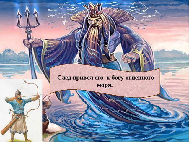 След привел его к богу огненного моря.