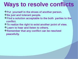 Ways to resolve conflicts Put yourself in the shoes of another person. Be jus