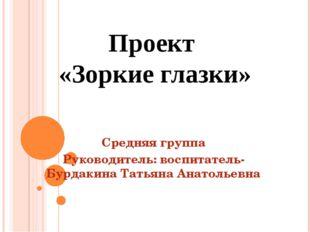 Проект «Зоркие глазки» Средняя группа Руководитель: воспитатель- Бурдакина Та