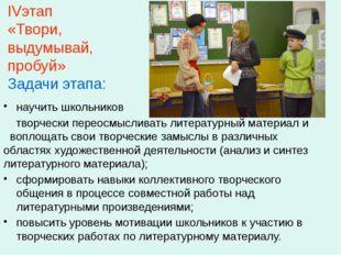 IVэтап «Твори, выдумывай, пробуй» Задачи этапа: научить школьников творчески