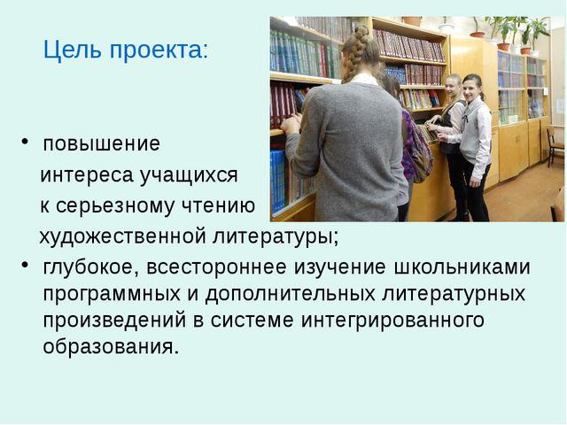 Цель проекта: повышение интереса учащихся к серьезному чтению художественной...