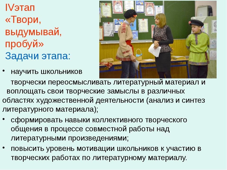 IVэтап «Твори, выдумывай, пробуй» Задачи этапа: научить школьников творчески...