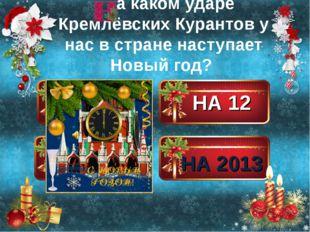 НА 10 НА 12 НА 1 НА 2013 а каком ударе Кремлёвских Курантов у нас в стране на