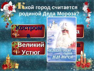 Кострома Великий Устюг Москва Ярославль акой город считается родиной Деда Мор