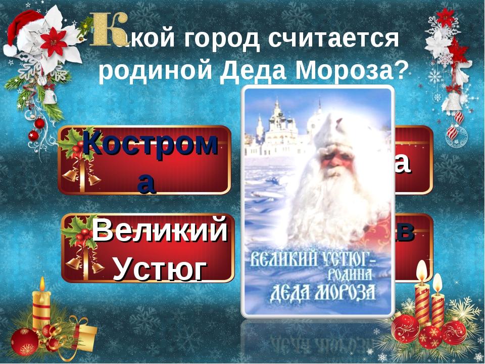 Кострома Великий Устюг Москва Ярославль акой город считается родиной Деда Мор...