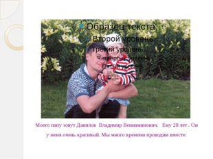 Моего папу зовут Данилов Владимир Вениаминович. Ему 28 лет . Он у меня очень