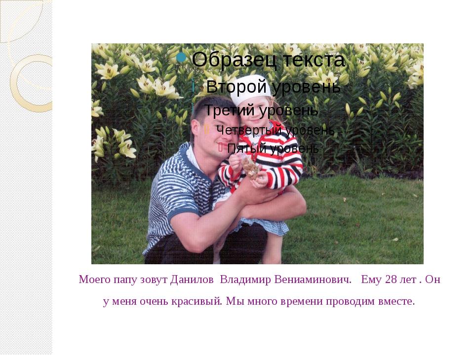 Моего папу зовут Данилов Владимир Вениаминович. Ему 28 лет . Он у меня очень...