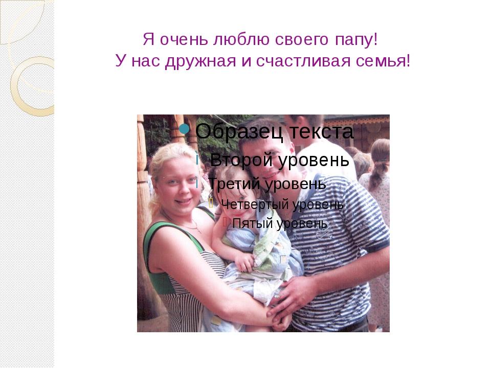 Я очень люблю своего папу! У нас дружная и счастливая семья!