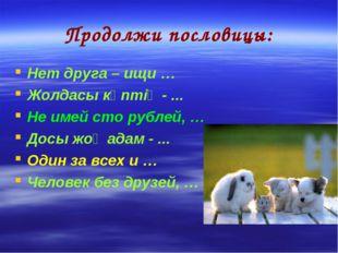 Продолжи пословицы: Нет друга – ищи … Жолдасы көптің - ... Не имей сто рублей