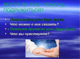- Потрогайте руки друг друга. Что можно о них сказать? - Пожмите дружески рук