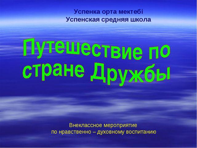 Успенка орта мектебі Успенская средняя школа Внеклассное мероприятие по нравс...