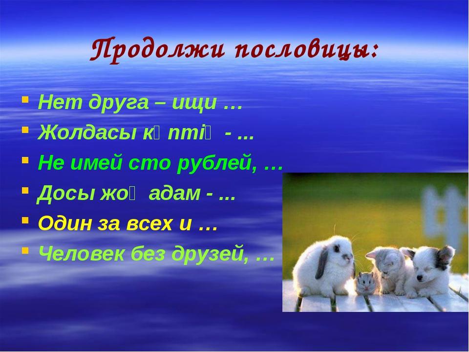 Продолжи пословицы: Нет друга – ищи … Жолдасы көптің - ... Не имей сто рублей...