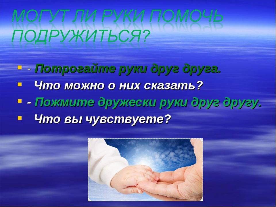 - Потрогайте руки друг друга. Что можно о них сказать? - Пожмите дружески рук...