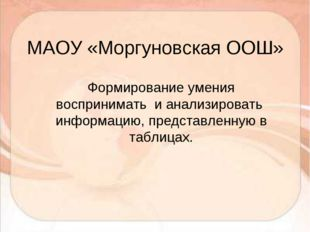 МАОУ «Моргуновская ООШ» Формирование умения воспринимать и анализировать инфо