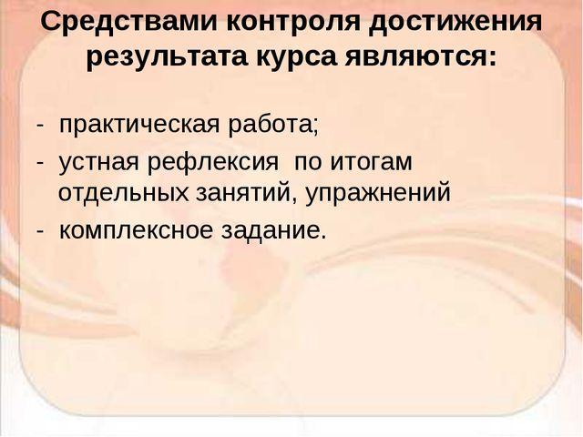 Средствами контроля достижения результата курса являются: - практическая рабо...