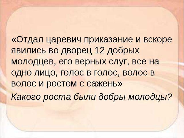«Отдал царевич приказание и вскоре явились во дворец 12 добрых молодцев, его...