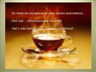 За чаем не скучаешь-по три чашки выпиваешь . Пей чай – удовольствие получай.