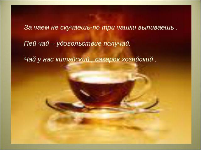 За чаем не скучаешь-по три чашки выпиваешь . Пей чай – удовольствие получай....