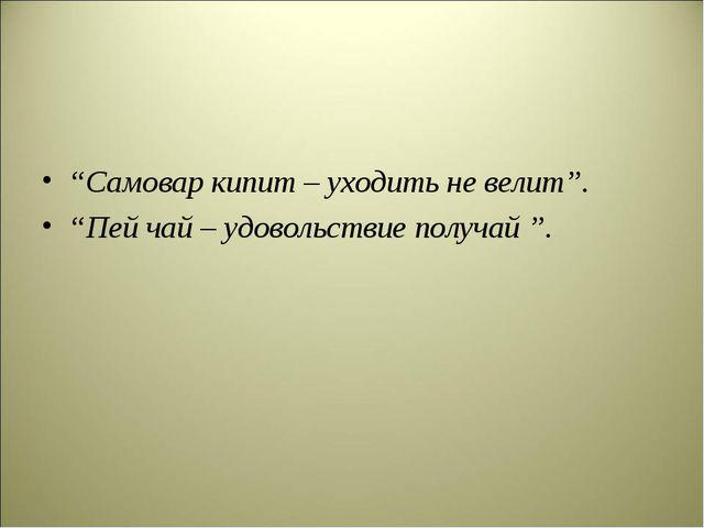 """""""Самовар кипит – уходить не велит"""". """"Пей чай – удовольствие получай """"."""