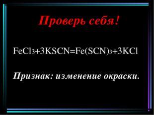 Проверь себя! FeCl3+3KSCN=Fe(SCN)3+3KCl Признак: изменение окраски.