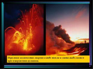 Огромное количество энергии в виде тепла и света выделяется при извержении ву