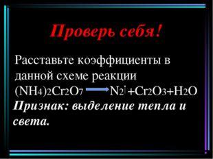 Проверь себя! Расставьте коэффициенты в данной схеме реакции (NH4)2Cr2O7 N2 +