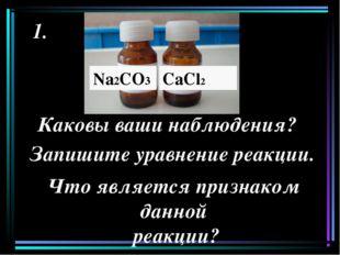 Na2CO3 CaСl2 1. Каковы ваши наблюдения? Запишите уравнение реакции. Что являе