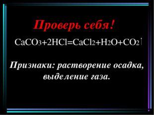 Проверь себя! СаСО3+2НCl=СаCl2+Н2О+СО2 Признаки: растворение осадка, выделени