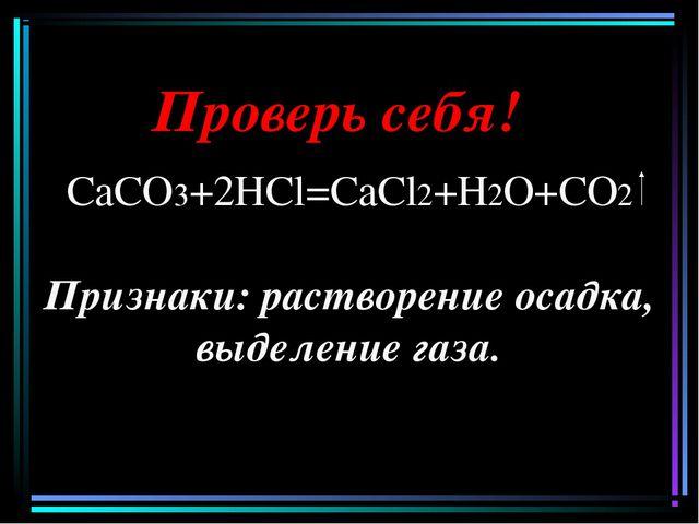 Проверь себя! СаСО3+2НCl=СаCl2+Н2О+СО2 Признаки: растворение осадка, выделени...