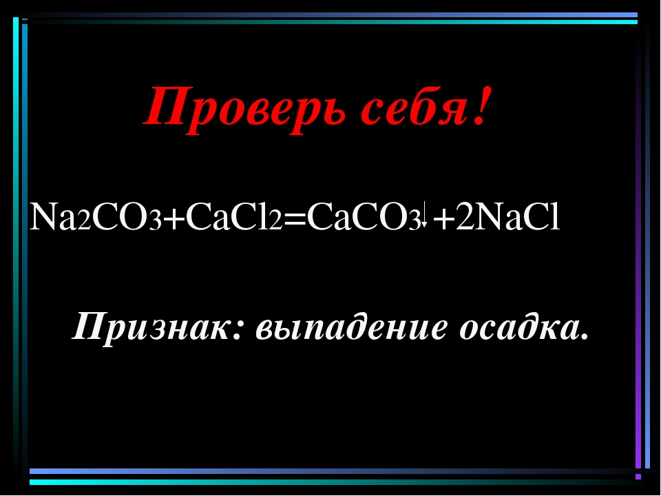 Проверь себя! Na2CO3+CaCl2=CaCO3 +2NaCl Признак: выпадение осадка.