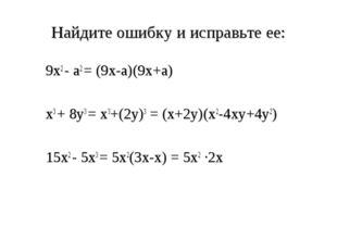 Найдите ошибку и исправьте ее: 9х2 - а2 = (9х-а)(9х+а) х3 + 8у3 = х3+(2у)3 =