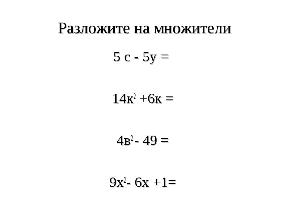 Разложите на множители 5 с - 5у = 14к2 +6к = 4в2 - 49 = 9х2- 6х +1=