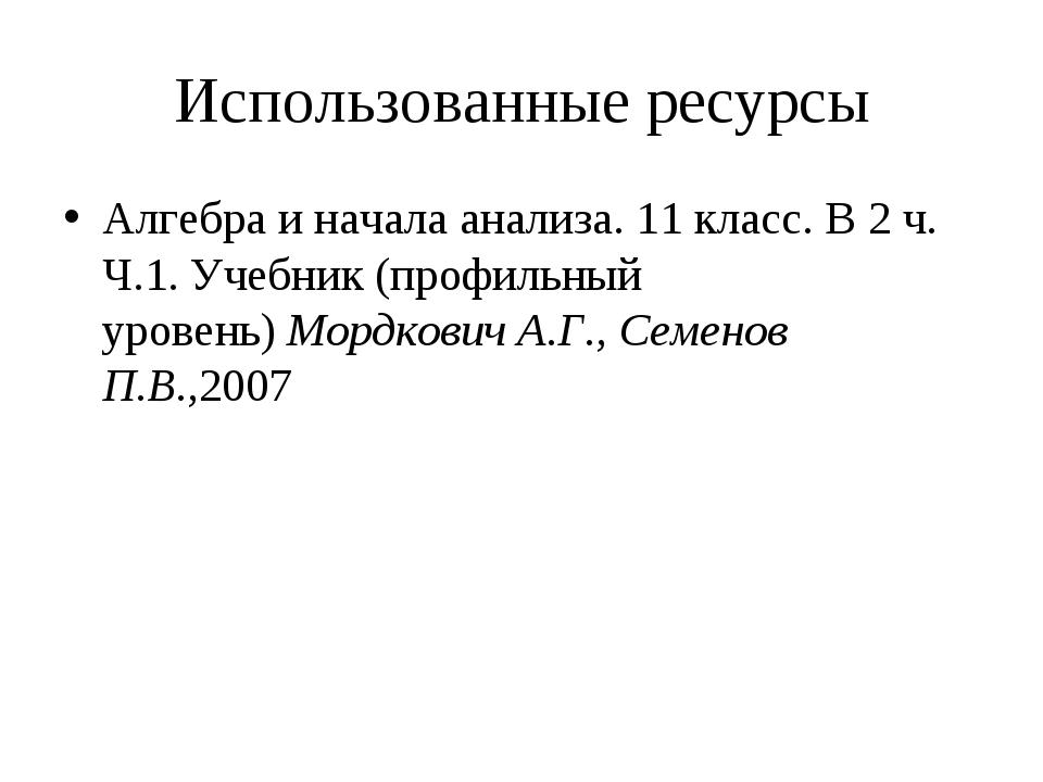 Использованные ресурсы Алгебра и начала анализа. 11 класс. В 2 ч. Ч.1. Учебни...