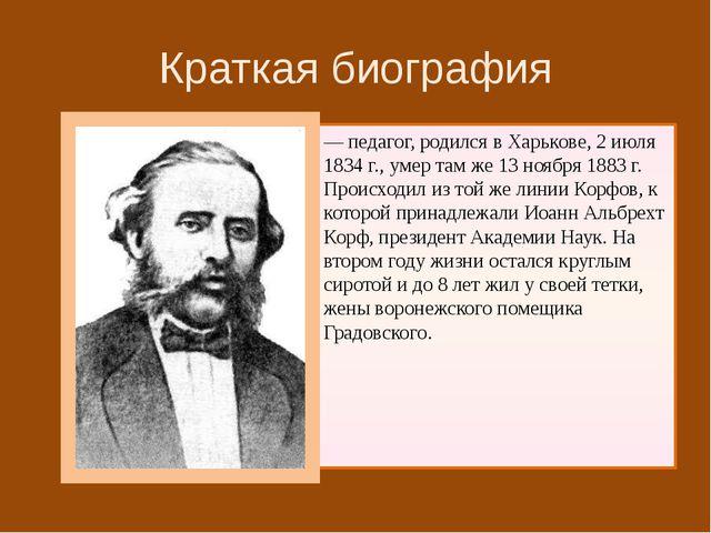 Краткая биография — педагог, родился в Харькове, 2 июля 1834 г., умер там же...
