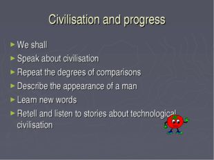Civilisation and progress We shall Speak about civilisation Repeat the degree