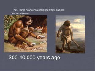 (лат. Homo neanderthalensis или Homo sapiens neanderthalensis) 300-40,000 ye