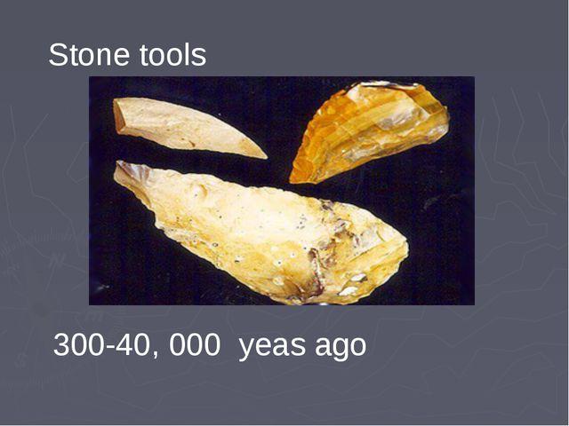 Stone tools 300-40, 000 yeas ago
